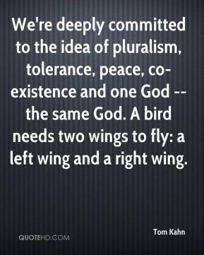Tom Kahn  - We're deeply committed to the idea of pluralism, tolerance, peace, co-existence and one God -- the same God. A bird needs two wings to fly: a left wing and a right wing.