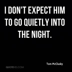 Tom McClusky  - I don't expect him to go quietly into the night.