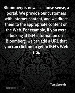 Bloomberg is now, in a loose sense, a portal. We provide our customers with Internet content, and we direct them to the appropriate content on the Web. For example, if you were looking at IBM information on Bloomberg, we can add a URL that you can click on to get to IBM's Web site.