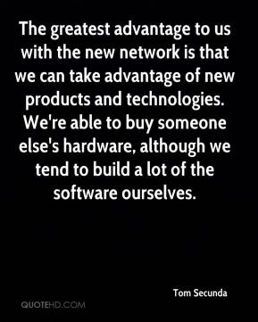 The greatest advantage to us with the new network is that we can take advantage of new products and technologies. We're able to buy someone else's hardware, although we tend to build a lot of the software ourselves.