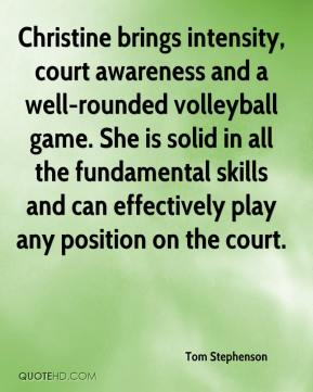 Tom Stephenson  - Christine brings intensity, court awareness and a well-rounded volleyball game. She is solid in all the fundamental skills and can effectively play any position on the court.