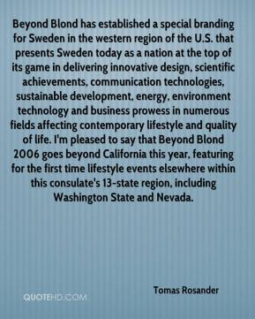 Tomas Rosander  - Beyond Blond has established a special branding for Sweden in the western region of the U.S. that presents Sweden today as a nation at the top of its game in delivering innovative design, scientific achievements, communication technologies, sustainable development, energy, environment technology and business prowess in numerous fields affecting contemporary lifestyle and quality of life. I'm pleased to say that Beyond Blond 2006 goes beyond California this year, featuring for the first time lifestyle events elsewhere within this consulate's 13-state region, including Washington State and Nevada.