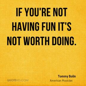 Tommy Bolin - If you're not having fun it's not worth doing.