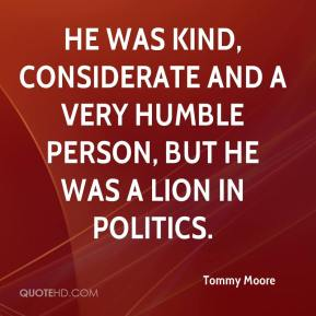 Tommy Moore  - He was kind, considerate and a very humble person, but he was a lion in politics.