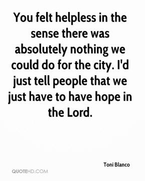 Toni Blanco  - You felt helpless in the sense there was absolutely nothing we could do for the city. I'd just tell people that we just have to have hope in the Lord.