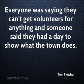 Toni Fletcher  - Everyone was saying they can't get volunteers for anything and someone said they had a day to show what the town does.