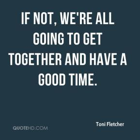 Toni Fletcher  - If not, we're all going to get together and have a good time.