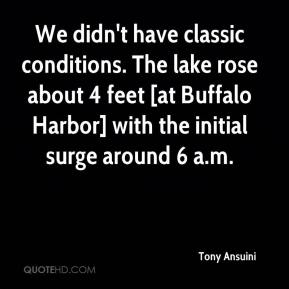 Tony Ansuini  - We didn't have classic conditions. The lake rose about 4 feet [at Buffalo Harbor] with the initial surge around 6 a.m.
