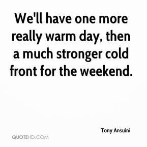 Tony Ansuini  - We'll have one more really warm day, then a much stronger cold front for the weekend.