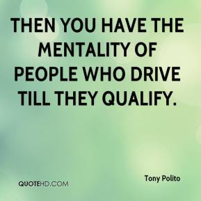 Tony Polito  - Then you have the mentality of people who drive till they qualify.