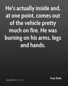 Tony Rode  - He's actually inside and, at one point, comes out of the vehicle pretty much on fire. He was burning on his arms, legs and hands.