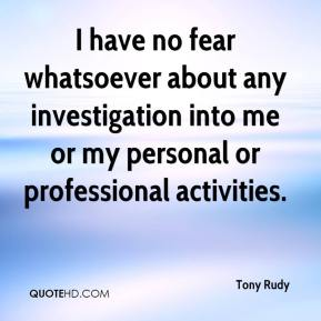 Tony Rudy  - I have no fear whatsoever about any investigation into me or my personal or professional activities.