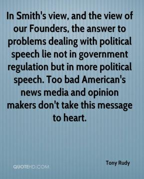 Tony Rudy  - In Smith's view, and the view of our Founders, the answer to problems dealing with political speech lie not in government regulation but in more political speech. Too bad American's news media and opinion makers don't take this message to heart.