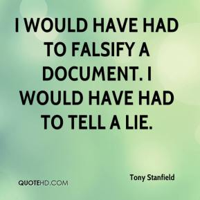 Tony Stanfield  - I would have had to falsify a document. I would have had to tell a lie.