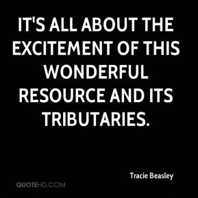 Tracie Beasley  - It's all about the excitement of this wonderful resource and its tributaries.