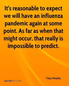 Tracy Murphy  - It's reasonable to expect we will have an influenza pandemic again at some point. As far as when that might occur, that really is impossible to predict.