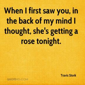 Travis Stork  - When I first saw you, in the back of my mind I thought, she's getting a rose tonight.