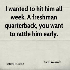 Travis Wanzeck  - I wanted to hit him all week. A freshman quarterback, you want to rattle him early.