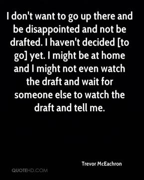 I don't want to go up there and be disappointed and not be drafted. I haven't decided [to go] yet. I might be at home and I might not even watch the draft and wait for someone else to watch the draft and tell me.