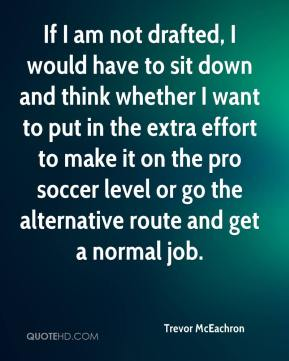 If I am not drafted, I would have to sit down and think whether I want to put in the extra effort to make it on the pro soccer level or go the alternative route and get a normal job.