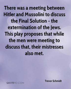 Trevor Schmidt  - There was a meeting between Hitler and Mussolini to discuss the Final Solution - the extermination of the Jews. This play proposes that while the men were meeting to discuss that, their mistresses also met.
