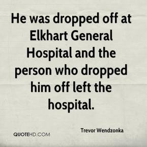 Trevor Wendzonka  - He was dropped off at Elkhart General Hospital and the person who dropped him off left the hospital.