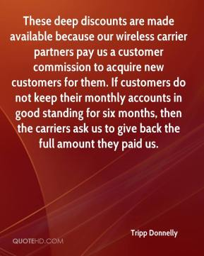 Tripp Donnelly  - These deep discounts are made available because our wireless carrier partners pay us a customer commission to acquire new customers for them. If customers do not keep their monthly accounts in good standing for six months, then the carriers ask us to give back the full amount they paid us.