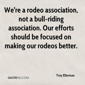 Troy Ellerman  - We're a rodeo association, not a bull-riding association. Our efforts should be focused on making our rodeos better.