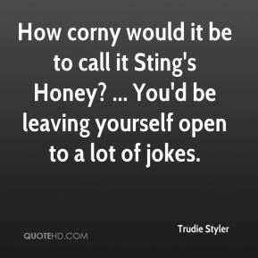 Trudie Styler  - How corny would it be to call it Sting's Honey? ... You'd be leaving yourself open to a lot of jokes.
