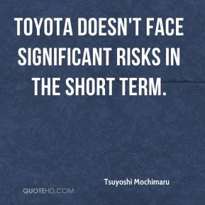 Tsuyoshi Mochimaru  - Toyota doesn't face significant risks in the short term.