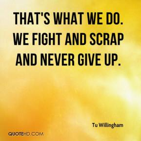 Tu Willingham  - That's what we do. We fight and scrap and never give up.