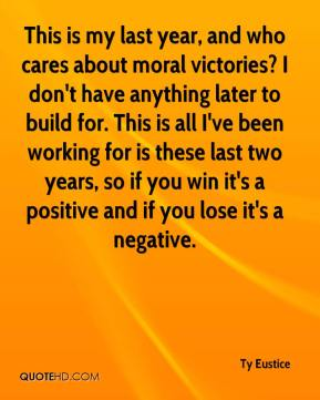 Ty Eustice  - This is my last year, and who cares about moral victories? I don't have anything later to build for. This is all I've been working for is these last two years, so if you win it's a positive and if you lose it's a negative.