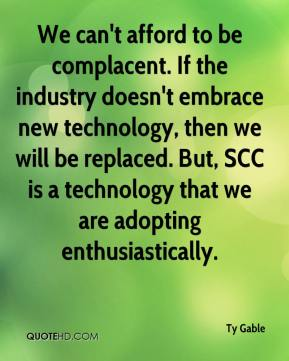 Ty Gable  - We can't afford to be complacent. If the industry doesn't embrace new technology, then we will be replaced. But, SCC is a technology that we are adopting enthusiastically.