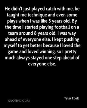 Tyler Ebell  - He didn't just played catch with me, he taught me technique and even some plays when I was like 5 years old. By the time I started playing football on a team around 8 years old, I was way ahead of everyone else. I kept pushing myself to get better because I loved the game and loved winning, so I pretty much always stayed one step ahead of everyone else.
