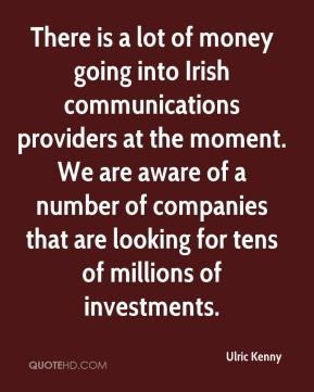 Ulric Kenny  - There is a lot of money going into Irish communications providers at the moment. We are aware of a number of companies that are looking for tens of millions of investments.
