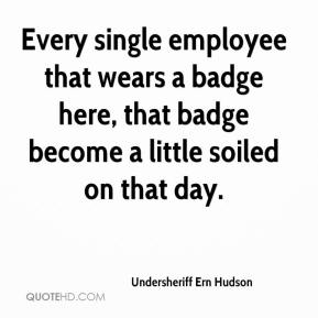 Undersheriff Ern Hudson  - Every single employee that wears a badge here, that badge become a little soiled on that day.