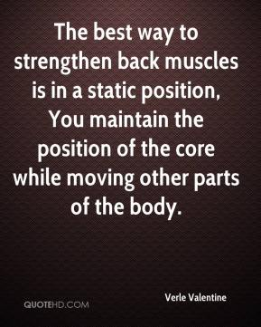 The best way to strengthen back muscles is in a static position, You maintain the position of the core while moving other parts of the body.