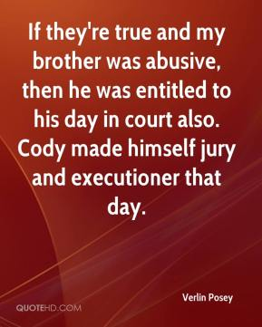 Verlin Posey  - If they're true and my brother was abusive, then he was entitled to his day in court also. Cody made himself jury and executioner that day.