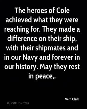 Vern Clark  - The heroes of Cole achieved what they were reaching for. They made a difference on their ship, with their shipmates and in our Navy and forever in our history. May they rest in peace.