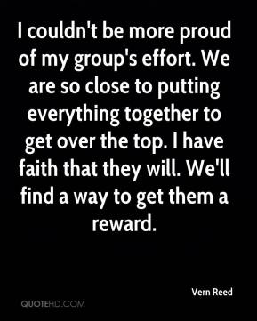 Vern Reed  - I couldn't be more proud of my group's effort. We are so close to putting everything together to get over the top. I have faith that they will. We'll find a way to get them a reward.