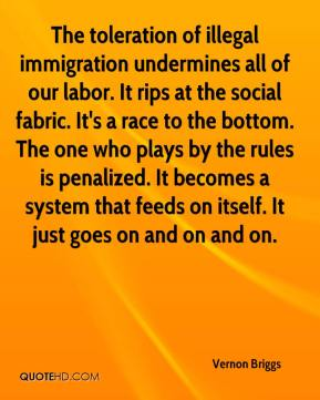 Vernon Briggs  - The toleration of illegal immigration undermines all of our labor. It rips at the social fabric. It's a race to the bottom. The one who plays by the rules is penalized. It becomes a system that feeds on itself. It just goes on and on and on.