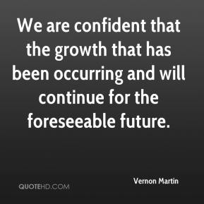 Vernon Martin  - We are confident that the growth that has been occurring and will continue for the foreseeable future.