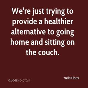 Vicki Flotta  - We're just trying to provide a healthier alternative to going home and sitting on the couch.