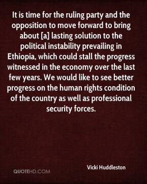 Vicki Huddleston  - It is time for the ruling party and the opposition to move forward to bring about [a] lasting solution to the political instability prevailing in Ethiopia, which could stall the progress witnessed in the economy over the last few years. We would like to see better progress on the human rights condition of the country as well as professional security forces.