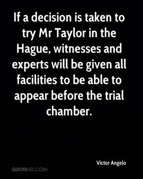 Victor Angelo  - If a decision is taken to try Mr Taylor in the Hague, witnesses and experts will be given all facilities to be able to appear before the trial chamber.