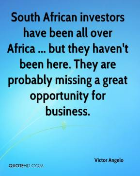 Victor Angelo  - South African investors have been all over Africa ... but they haven't been here. They are probably missing a great opportunity for business.