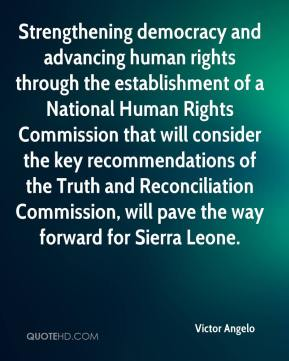Victor Angelo  - Strengthening democracy and advancing human rights through the establishment of a National Human Rights Commission that will consider the key recommendations of the Truth and Reconciliation Commission, will pave the way forward for Sierra Leone.