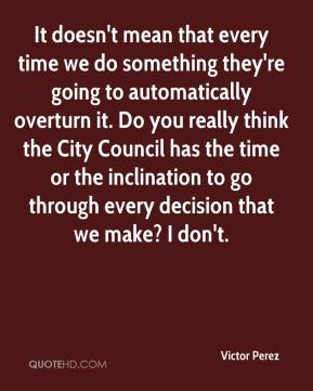 Victor Perez  - It doesn't mean that every time we do something they're going to automatically overturn it. Do you really think the City Council has the time or the inclination to go through every decision that we make? I don't.