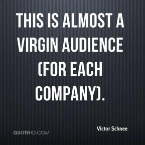 Victor Schnee  - This is almost a virgin audience (for each company).