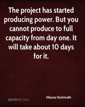 The project has started producing power. But you cannot produce to full capacity from day one. It will take about 10 days for it.